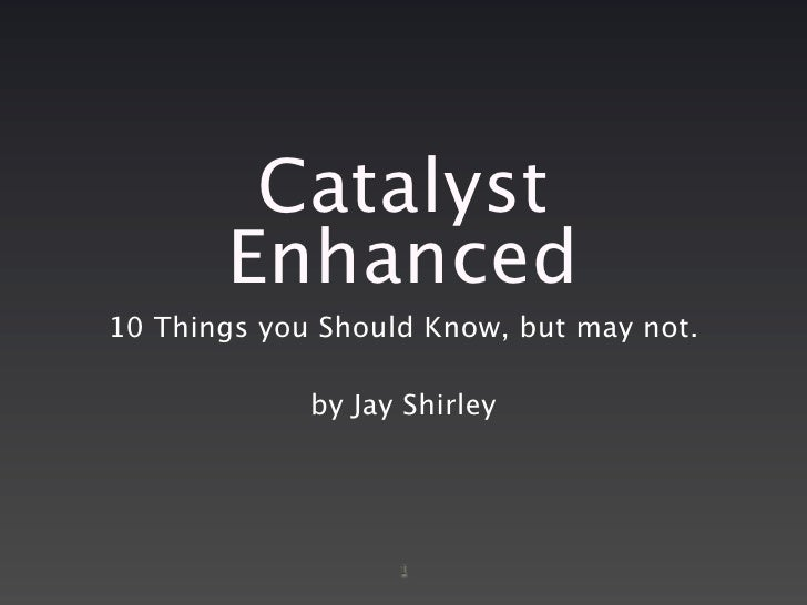 Catalyst        Enhanced 10 Things you Should Know, but may not.               by Jay Shirley                        1