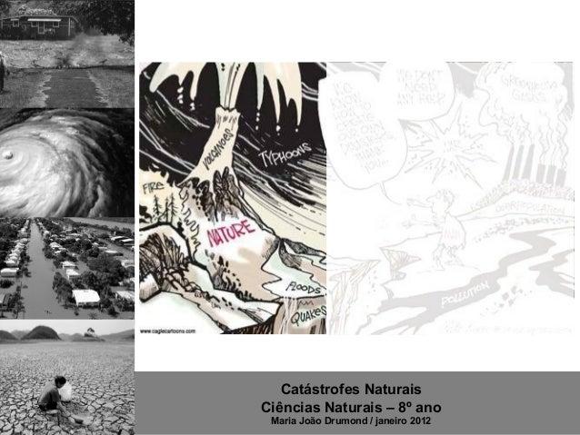 Catástrofes NaturaisCiências Naturais – 8º ano Maria João Drumond / janeiro 2012