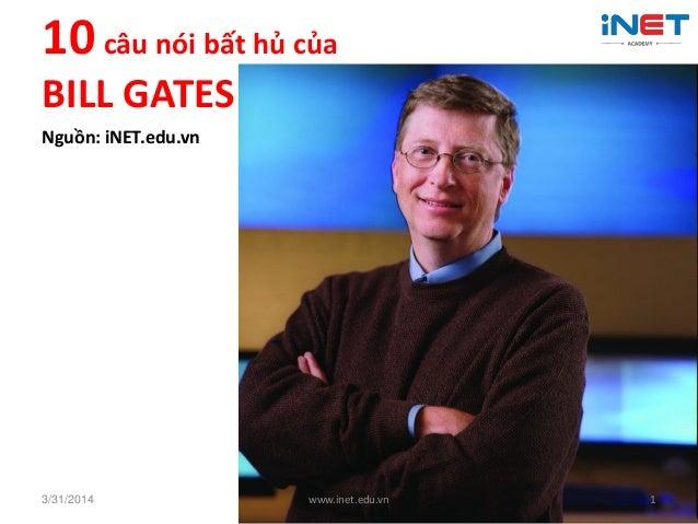 10 câu nói bất hủ của BILL GATES Nguồn: iNET.edu.vn 3/31/2014 www.inet.edu.vn 1