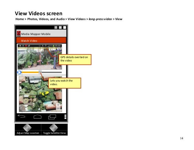 14 Media Mapper Mobile Watch Video Adjust Map Location Toggle Satellite View Lets you watch the video. GPS details overlai...