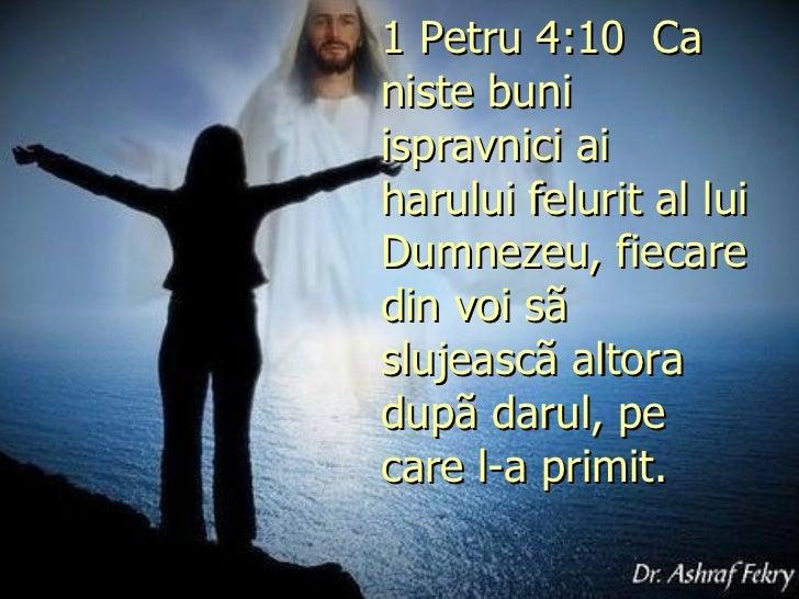 1 Petru 4:10 Ca niste buni ispravnici ai harului felurit al lui Dumnezeu, fiecare din voi sã slujeascã altora dupã darul,...
