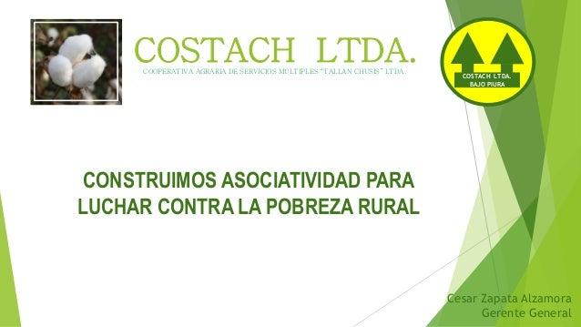 COSTACH LTDA. CONSTRUIMOS ASOCIATIVIDAD PARA LUCHAR CONTRA LA POBREZA RURAL COSTACH LTDA. BAJO PIURA COOPERATIVA AGRARIA D...