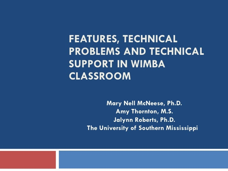 FEATURES, TECHNICAL PROBLEMS AND TECHNICAL SUPPORT IN WIMBA CLASSROOM Mary Nell McNeese, Ph.D. Amy Thornton, M.S. Jalynn R...