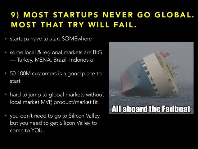 9 ) M O S T S TA RT U P S N E V E R G O G L O B A L . M O S T T H AT T RY W I L L FA I L . • startups have to start SOMEwh...