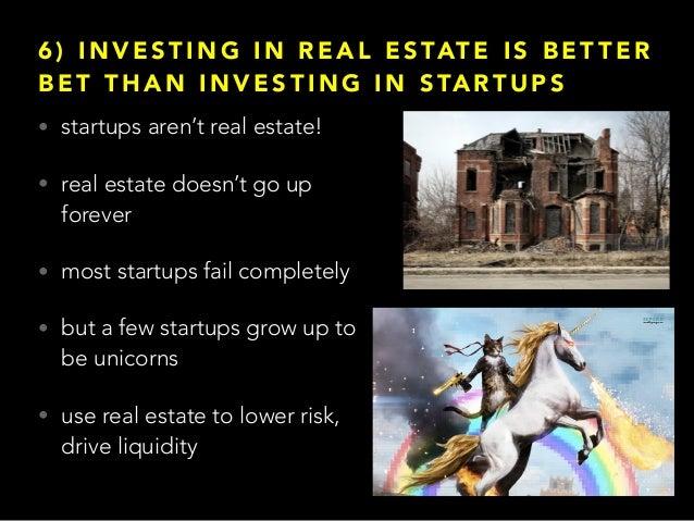 6 ) I N V E S T I N G I N R E A L E S TAT E I S B E T T E R B E T T H A N I N V E S T I N G I N S TA RT U P S • startups a...