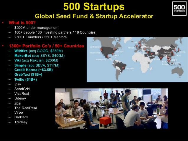 • What is 500? – $200M under management – 100+ people / 30 investing partners / 18 Countries – 2500+ Founders / 250+ Mento...