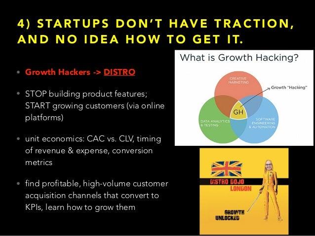 4 ) S TA RT U P S D O N ' T H AV E T R A C T I O N , A N D N O I D E A H O W T O G E T I T. • Growth Hackers -> DISTRO • S...
