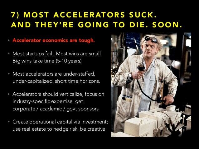 7 ) M O S T A C C E L E R AT O R S S U C K . A N D T H E Y ' R E G O I N G T O D I E . S O O N . • Accelerator economics a...