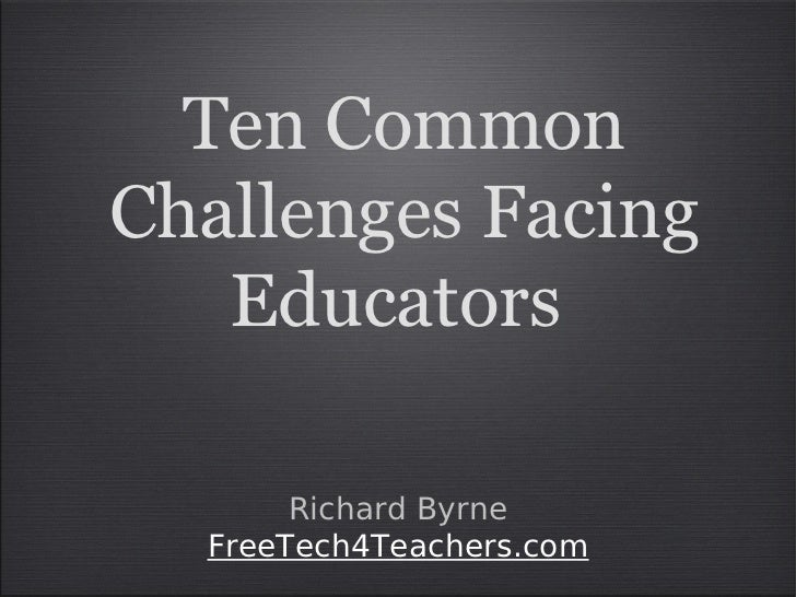 Ten CommonChallenges Facing   Educators       Richard Byrne  FreeTech4Teachers.com