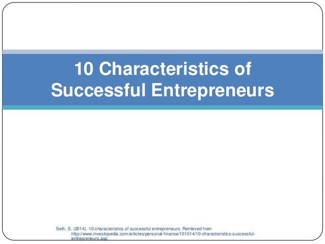 Seth, S. (2014). 10 characteristics of successful entrepreneurs. Retrieved from http://www.investopedia.com/articles/perso...