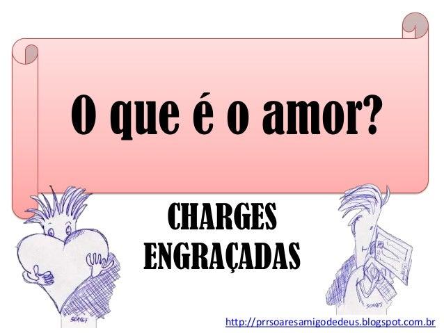 O que é o amor? http://prrsoaresamigodedeus.blogspot.com.br CHARGES ENGRAÇADAS