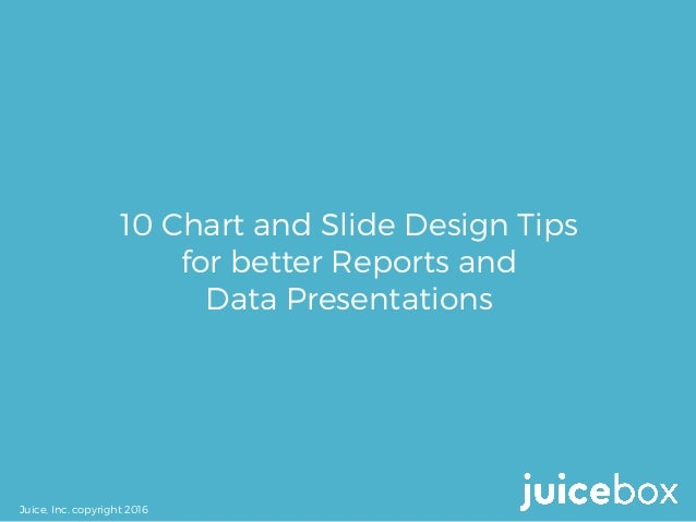 10 Chart and Slide Design Tips for better Reports and Data Presentations Juice, Inc. copyright 2016