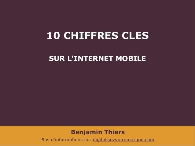 10 CHIFFRES CLES SUR L'INTERNET MOBILE  Benjamin Thiers Plus d'informations sur digitalisezvotremarque.com