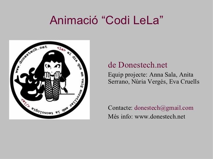 """Animació """"Codi LeLa"""" <ul><li>de Donestech.net </li></ul><ul><li>Equip projecte: Anna Sala, Anita Serrano, Núria Vergés, Ev..."""