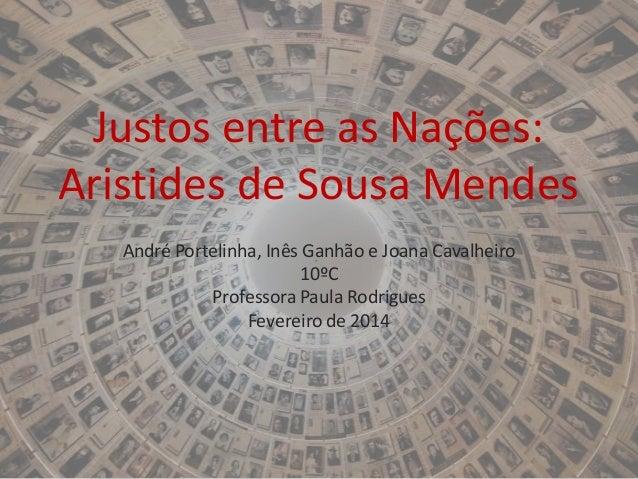 Justos entre as Nações: Aristides de Sousa Mendes André Portelinha, Inês Ganhão e Joana Cavalheiro 10ºC Professora Paula R...