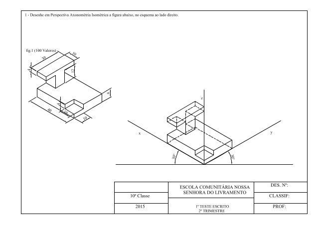 l - Desenhe em Perspectiva Axonométria Isométríca a figura abaixo,  no esquema ao lado direito.      2° TRIMESTRE  ESCOLA ...