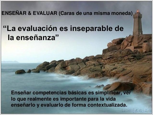 """""""La evaluación es inseparable dela enseñanza""""5ENSEÑAR & EVALUAR (Caras de una misma moneda)Enseñar competencias básicas es..."""
