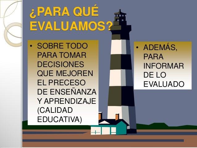 ¿PARA QUÉEVALUAMOS?• ADEMÁS,PARAINFORMARDE LOEVALUADO• SOBRE TODOPARA TOMARDECISIONESQUE MEJORENEL PRECESODE ENSEÑANZAY AP...