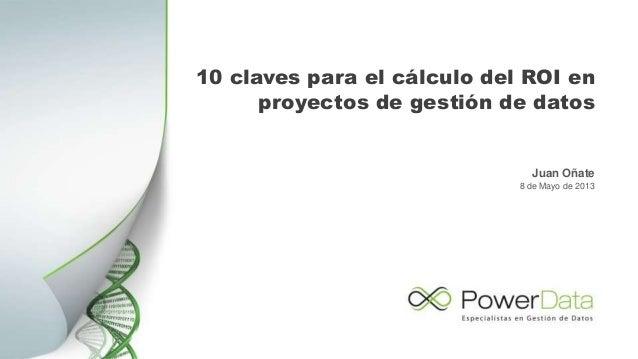 10 claves para el cálculo del ROI enproyectos de gestión de datosJuan Oñate8 de Mayo de 2013
