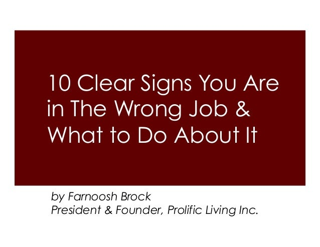 10 Clear Signs You Are in The Wrong Job & What to Do About It by Farnoosh Brock President & Founder, Prolific Living Inc.