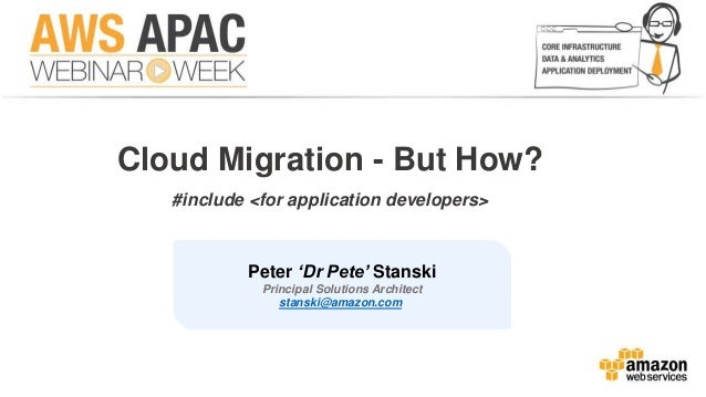 Cloud Migration - But How?  #include <for application developers>  Peter 'Dr Pete' Stanski  Principal Solutions Architect ...