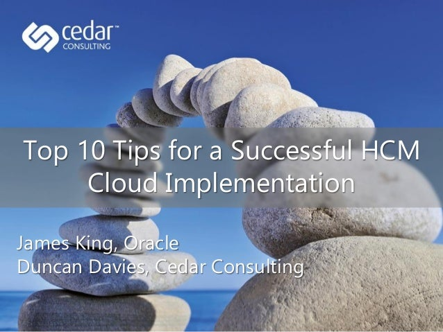 Top 10 Tips for a Successful HCM Cloud Implementation James King, Oracle Duncan Davies, Cedar Consulting