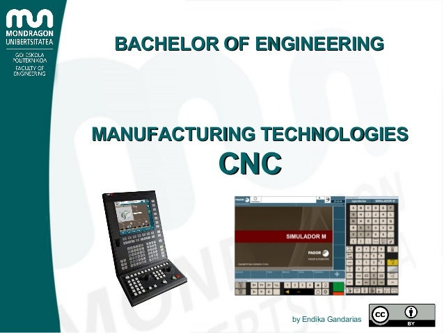 MANUFACTURING TECHNOLOGIESMANUFACTURING TECHNOLOGIES CNCCNC by Endika Gandarias BACHELOR OF ENGINEERINGBACHELOR OF ENGINEE...