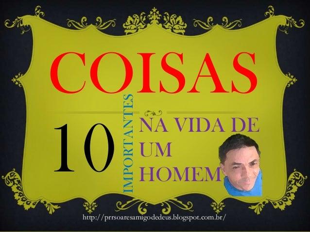 NA VIDA DE UM HOMEM10 COISAS IMPORTANTES http://prrsoaresamigodedeus.blogspot.com.br/