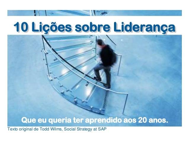 10 Lições sobre LiderançaQue eu queria ter aprendido aos 20 anos.Texto original de Todd Wilms, Social Strategy at SAP