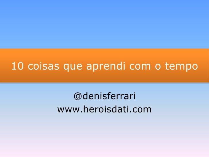 10 coisas que aprendi com o tempo<br />@denisferrari<br />www.heroisdati.com<br />