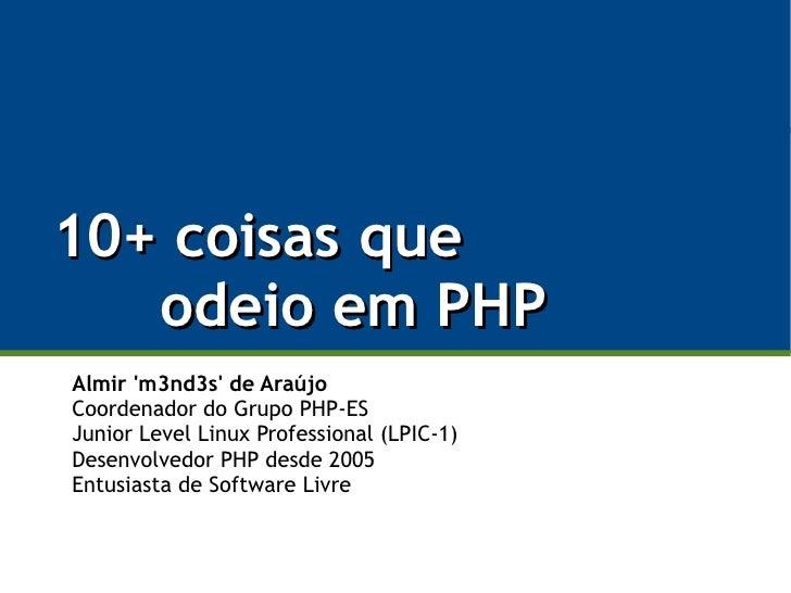 10+ coisas que    odeio em PHP Almir 'm3nd3s' de Araújo Coordenador do Grupo PHP-ES Junior Level Linux Professional (LPIC-...