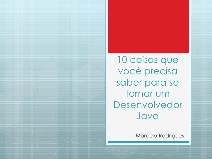 10 coisas que você precisa saber para se tornar um Desenvolvedor Java Marcelo Rodrigues
