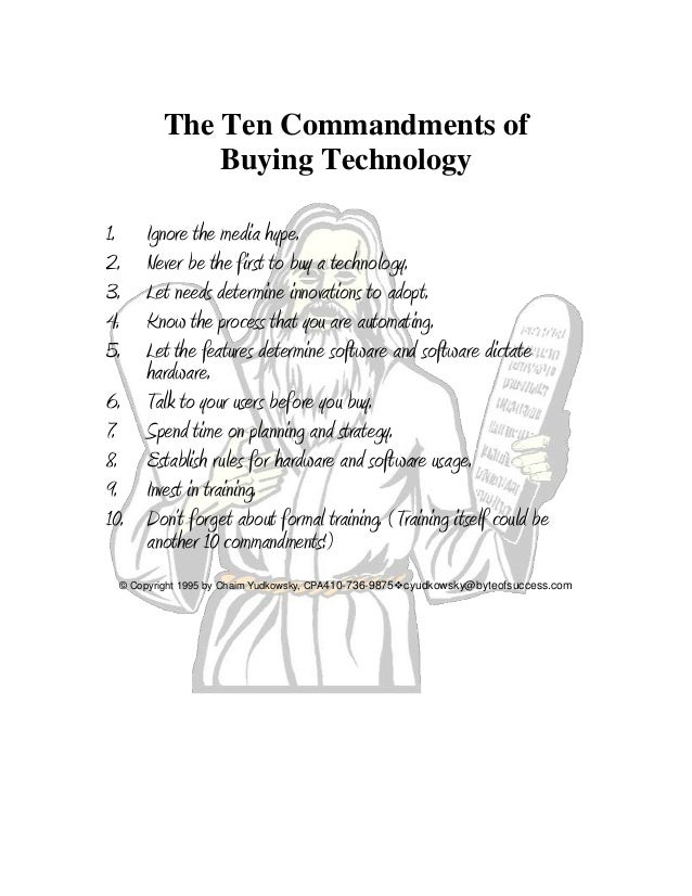 The Ten Commandments of Buying Technology 1. Ignore the media hype. 2. Never be the first to buy a technology. 3. Let need...