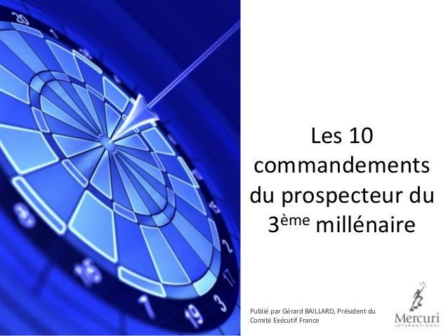 Les 10 commandements du prospecteur du 3ème millénaire Publié par Gérard BAILLARD, Président du Comité Exécutif France