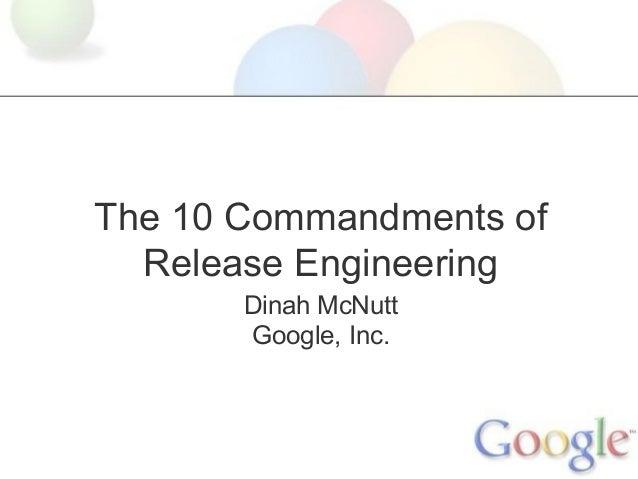 The 10 Commandments of Release Engineering Dinah McNutt Google, Inc.
