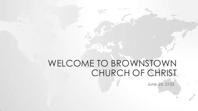 WELCOME TO BROWNSTOWN CHURCH OF CHRIST June 23, 2103