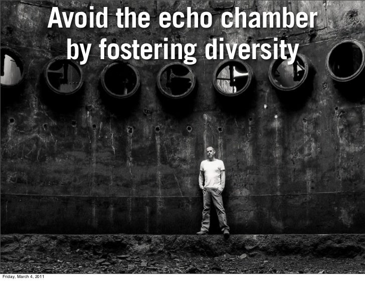 Avoid the echo chamber                         by fostering diversityFriday, March 4, 2011