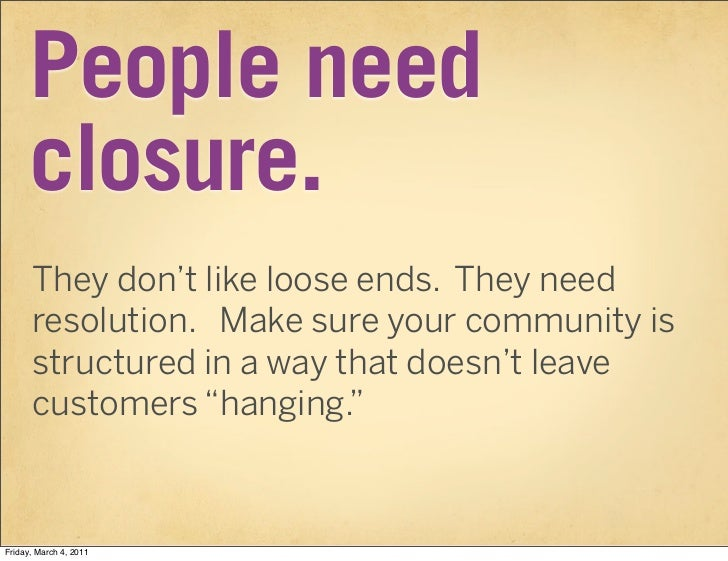 People need      closure.      They don't like loose ends. They need      resolution. Make sure your community is      str...