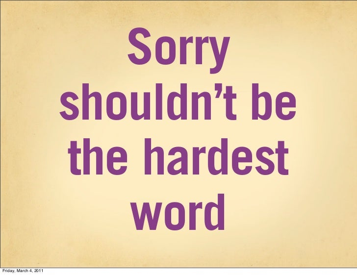 Sorry                        shouldn't be                        the hardest                           wordFriday, March 4...