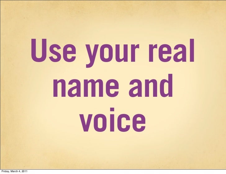 Use your real                         name and                           voiceFriday, March 4, 2011