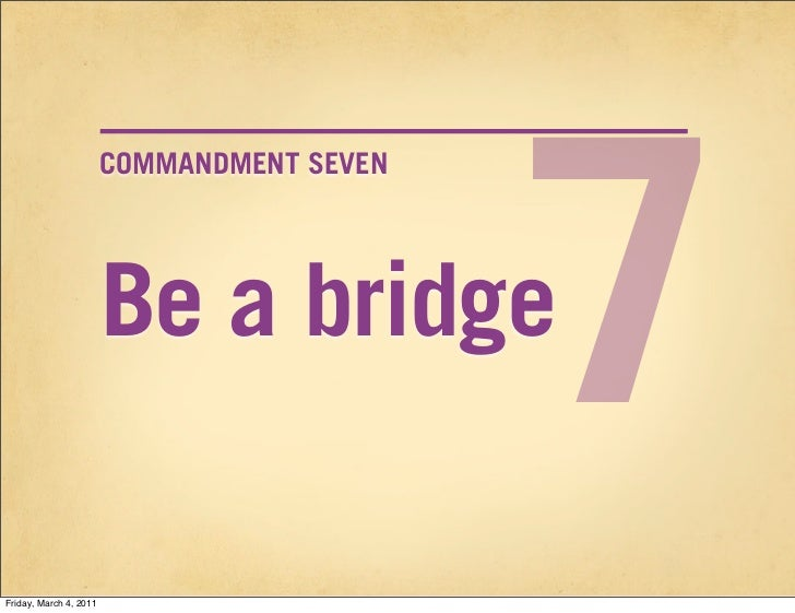 7                        COMMANDMENT SEVEN                        Be a bridgeFriday, March 4, 2011