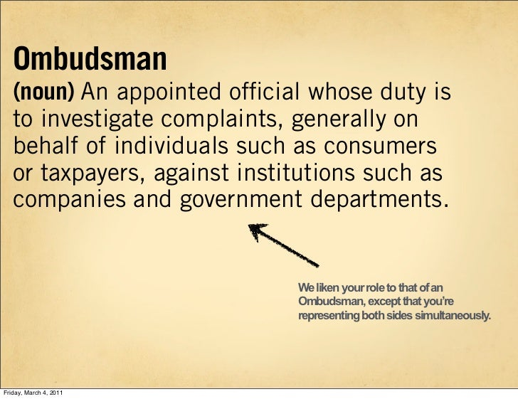 Ombudsman   (noun) An appointed official whose duty is   to investigate complaints, generally on   behalf of individuals su...