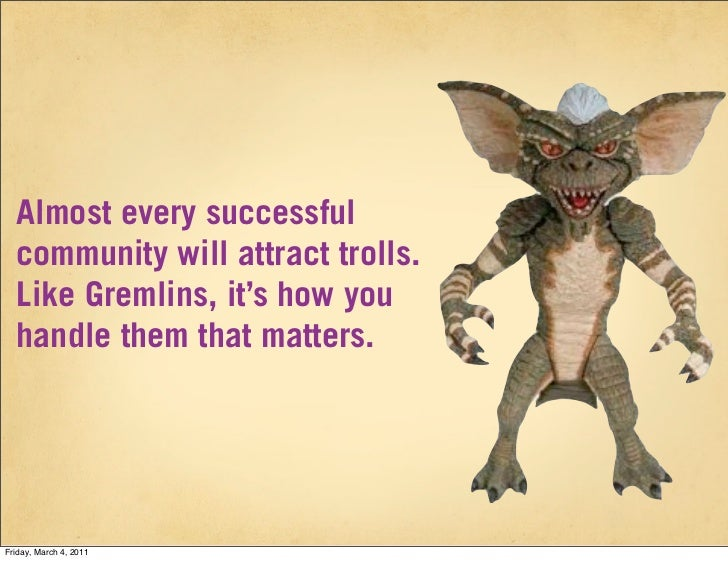 Almost every successful  community will attract trolls.  Like Gremlins, it's how you  handle them that matters.Friday, Mar...