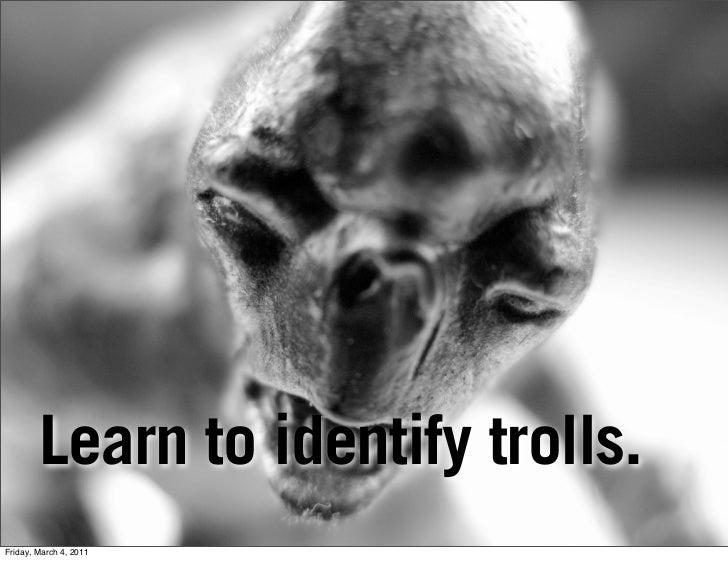 Learn to identify trolls.Friday, March 4, 2011