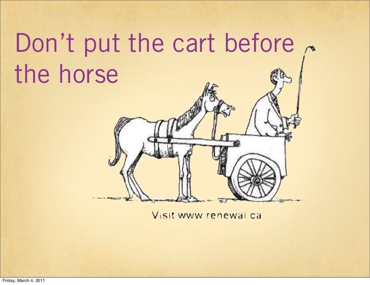 Don't put the cart before     the horseFriday, March 4, 2011