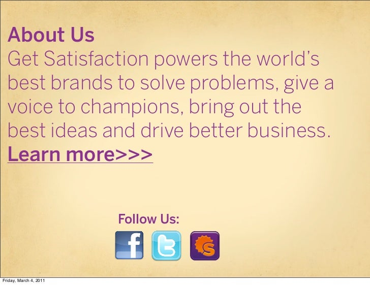 About Us  Get Satisfaction powers the world's  best brands to solve problems, give a  voice to champions, bring out the  b...