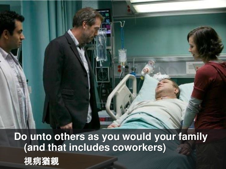 Do unto others as you would your family (and that includes coworkers)<br />視病猶親<br />
