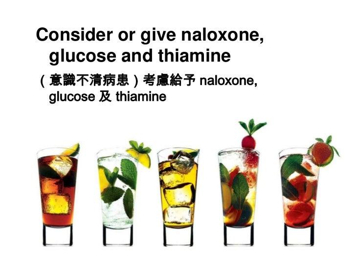 Consider or give naloxone, glucose and thiamine<br />(意識不清病患)考慮給予 naloxone, glucose 及 thiamine<br />