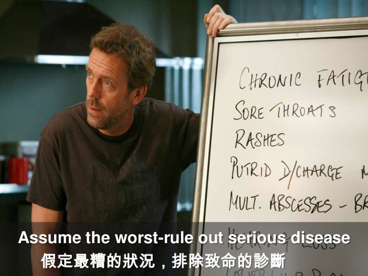 Assume the worst-rule out serious disease<br />假定最糟的狀況,排除致命的診斷<br />