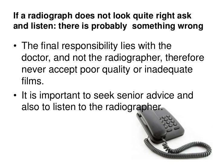 If a radiograph does not look quite right ask and listen: there is probably  something wrong<br />The final responsibility...